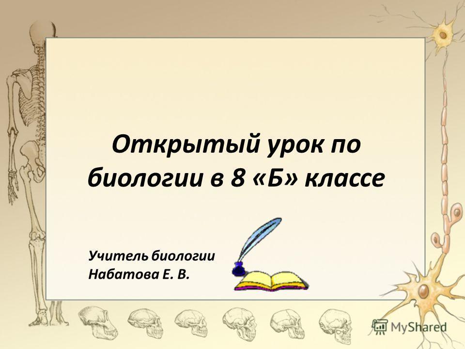 Открытый урок по биологии в 8 «Б» классе Учитель биологии Набатова Е. В.