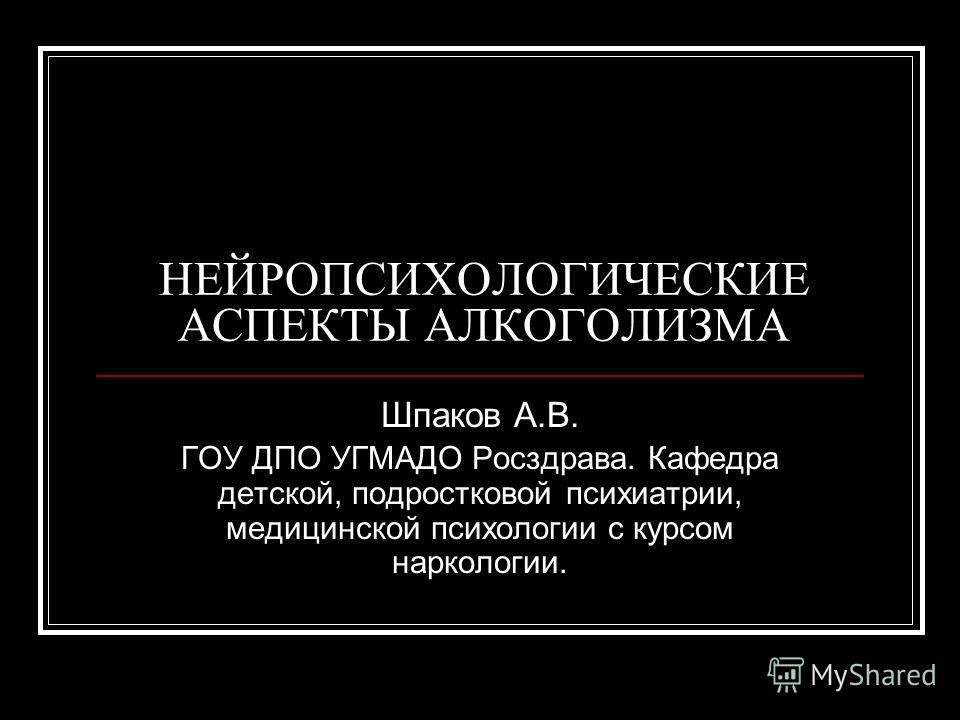 НЕЙРОПСИХОЛОГИЧЕСКИЕ АСПЕКТЫ АЛКОГОЛИЗМА Шпаков А.В. ГОУ ДПО УГМАДО Росздрава. Кафедра детской, подростковой психиатрии, медицинской психологии с курсом наркологии.