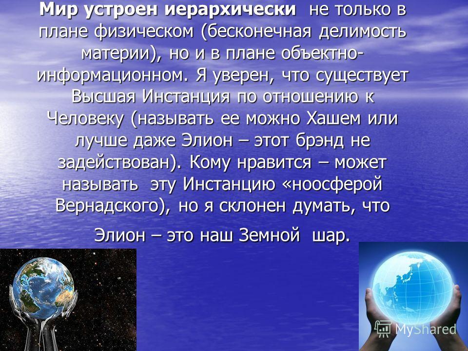 Мир устроен иерархически не только в плане физическом (бесконечная делимость материи), но и в плане объектно- информационном. Я уверен, что существует Высшая Инстанция по отношению к Человеку (называть ее можно Хашем или лучше даже Элион – этот брэнд