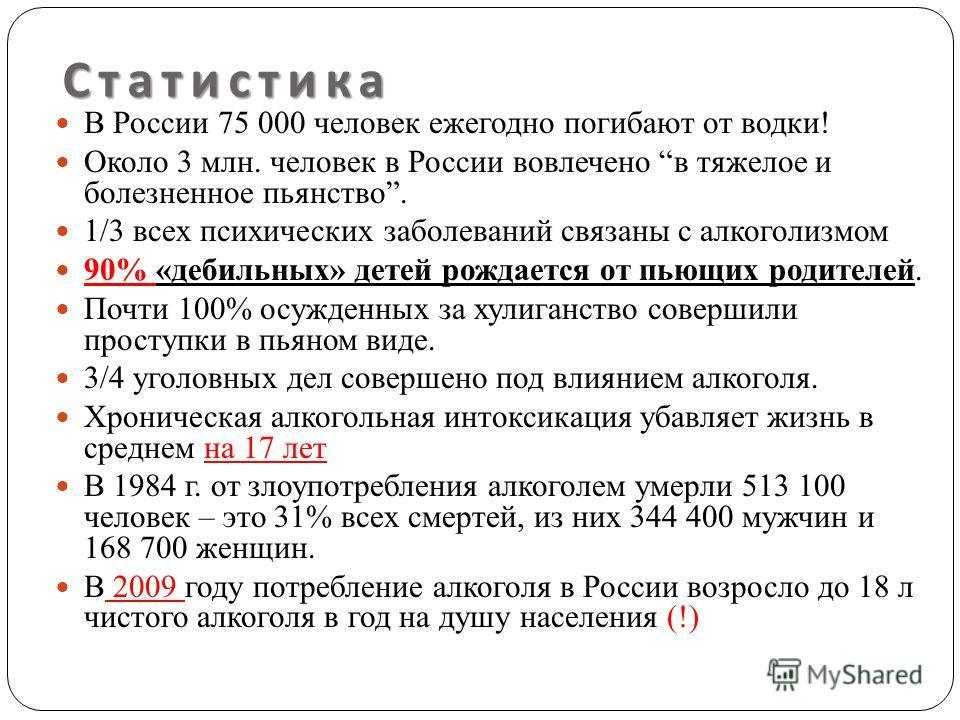 Статистика В России 75 000 человек ежегодно погибают от водки! Около 3 млн. человек в России вовлечено в тяжелое и болезненное пьянство. 1/3 всех психических заболеваний связаны с алкоголизмом 90% «дебильных» детей рождается от пьющих родителей. Почт