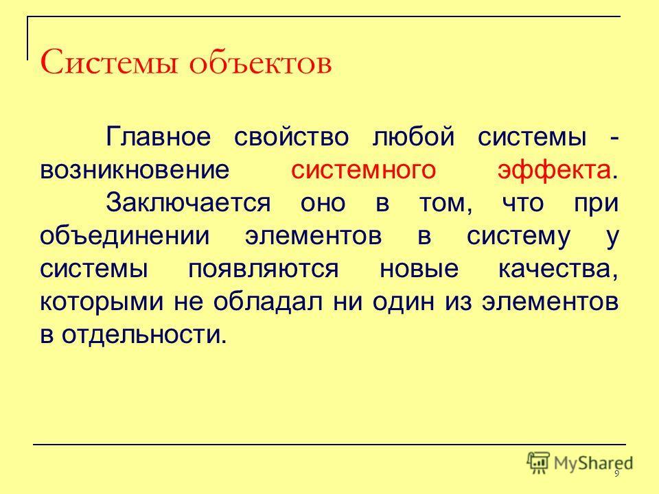 Главное свойство любой системы - возникновение системного эффекта. Заключается оно в том, что при объединении элементов в систему у системы появляются новые качества, которыми не обладал ни один из элементов в отдельности. Системы объектов 9