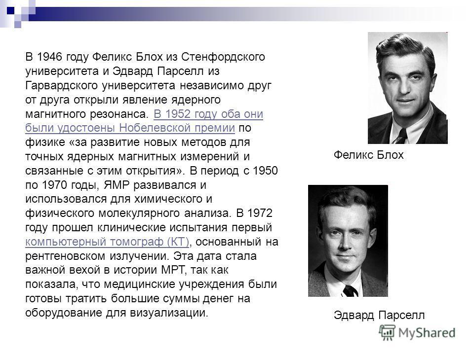В 1946 году Феликс Блох из Стенфордского университета и Эдвард Парселл из Гарвардского университета независимо друг от друга открыли явление ядерного магнитного резонанса. В 1952 году оба они были удостоены Нобелевской премии по физике «за развитие н