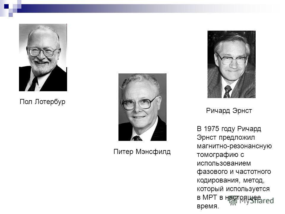 Пол Лотербур Ричард Эрнст Питер Мэнсфилд В 1975 году Ричард Эрнст предложил магнитно-резонансную томографию с использованием фазового и частотного кодирования, метод, который используется в МРТ в настоящее время.