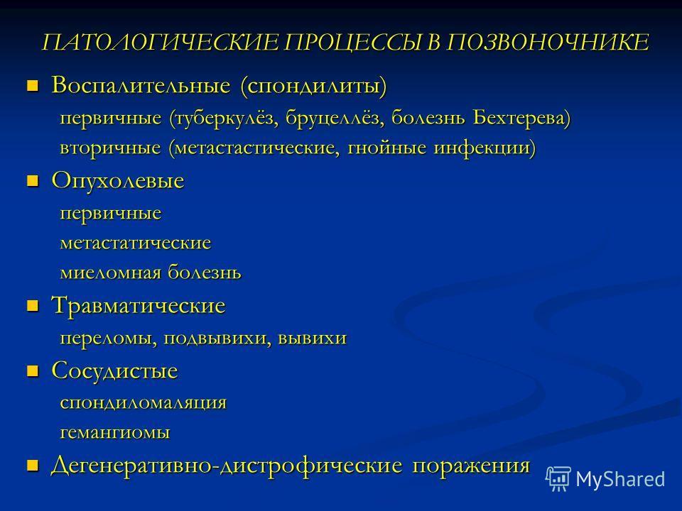 ПАТОЛОГИЧЕСКИЕ ПРОЦЕССЫ В ПОЗВОНОЧНИКЕ ПАТОЛОГИЧЕСКИЕ ПРОЦЕССЫ В ПОЗВОНОЧНИКЕ Воспалительные (спондилиты) Воспалительные (спондилиты) первичные (туберкулёз, бруцеллёз, болезнь Бехтерева) первичные (туберкулёз, бруцеллёз, болезнь Бехтерева) вторичные