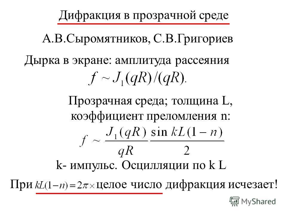 Дифракция в прозрачной среде А.В.Сыромятников, С.В.Григориев Дырка в экране: амплитуда рассеяния Прозрачная среда; толщина L, коэффициент преломления n: k- импульс. Осцилляции по k L При целое число дифракция исчезает!
