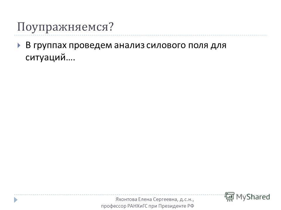 Поупражняемся ? Яхонтова Елена Сергеевна, д.с.н., профессор РАНХиГС при Президенте РФ В группах проведем анализ силового поля для ситуаций ….