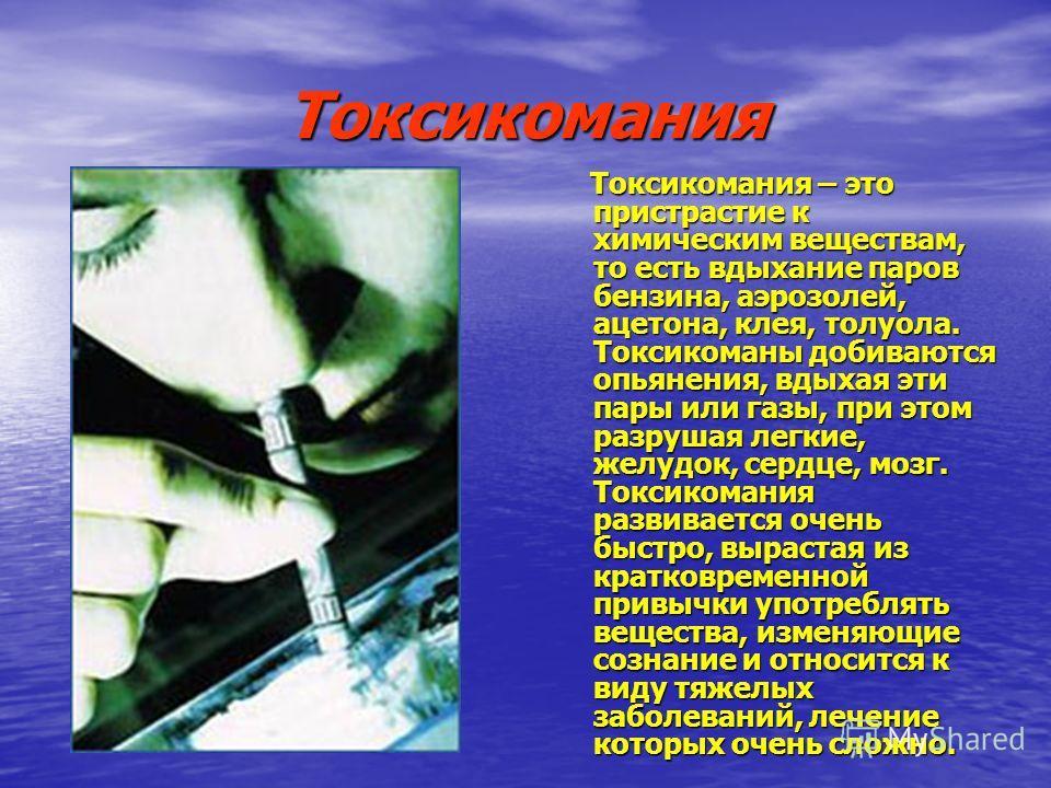 Токсикомания Токсикомания – это пристрастие к химическим веществам, то есть вдыхание паров бензина, аэрозолей, ацетона, клея, толуола. Токсикоманы добиваются опьянения, вдыхая эти пары или газы, при этом разрушая легкие, желудок, сердце, мозг. Токсик