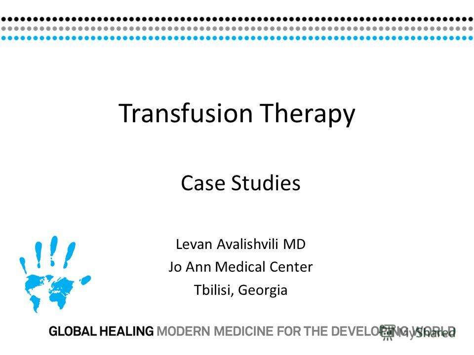 Transfusion Therapy Case Studies Levan Avalishvili MD Jo Ann Medical Center Tbilisi, Georgia