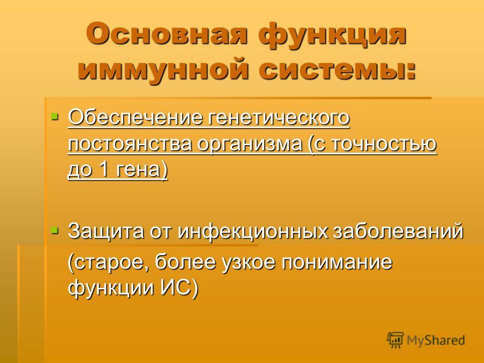 Основная функция иммунной системы: Обеспечение генетического постоянства организма (с точностью до 1 гена) Обеспечение генетического постоянства организма (с точностью до 1 гена) Защита от инфекционных заболеваний Защита от инфекционных заболеваний (
