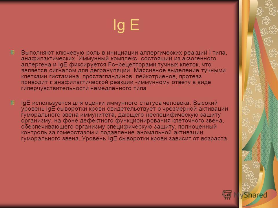 Ig E Выполняют ключевую роль в инициации аллергических реакций I типа, анафилактических. Иммунный комплекс, состоящий из экзогенного аллергена и IgE фиксируется Fc–рецепторами тучных клеток, что является сигналом для дегрануляции. Массивное выделение