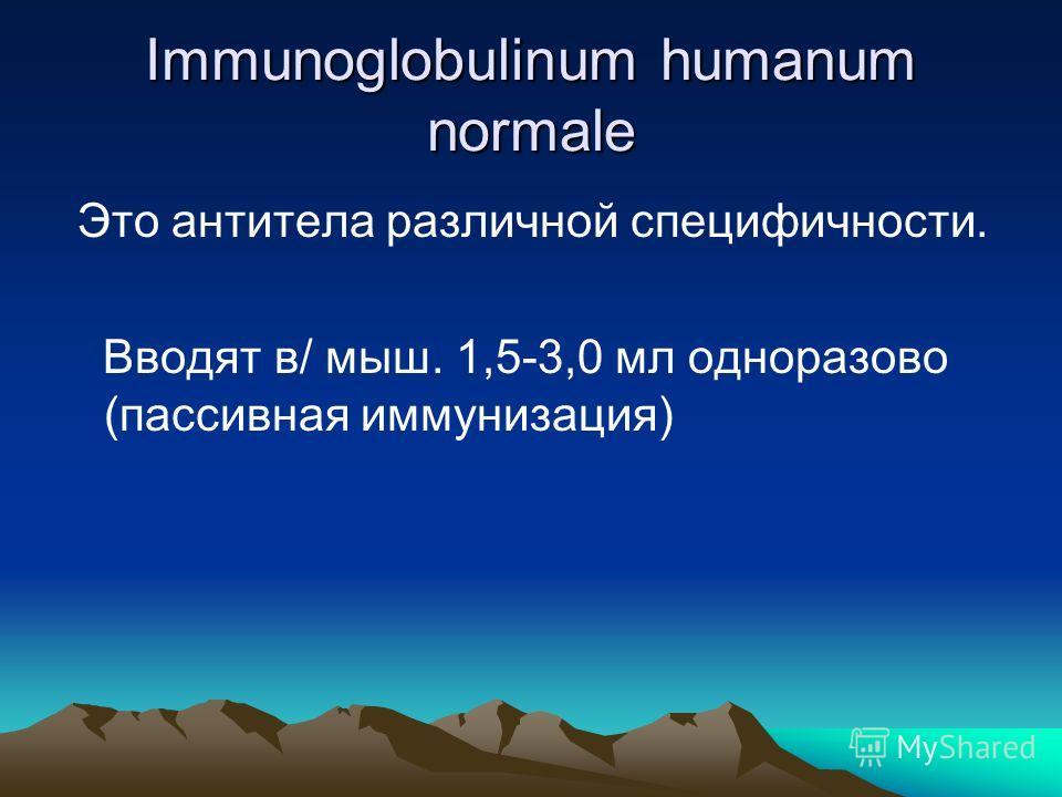 Immunoglobulinum humanum normale Это антитела различной специфичности. Вводят в/ мыш. 1,5-3,0 мл одноразово (пассивная иммунизация)
