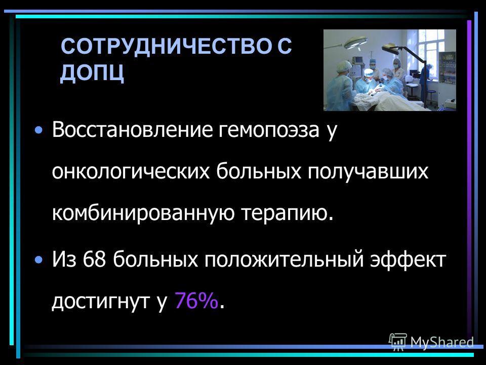 СОТРУДНИЧЕСТВО С ДОПЦ Восстановление гемопоэза у онкологических больных получавших комбинированную терапию. Из 68 больных положительный эффект достигнут у 76%.