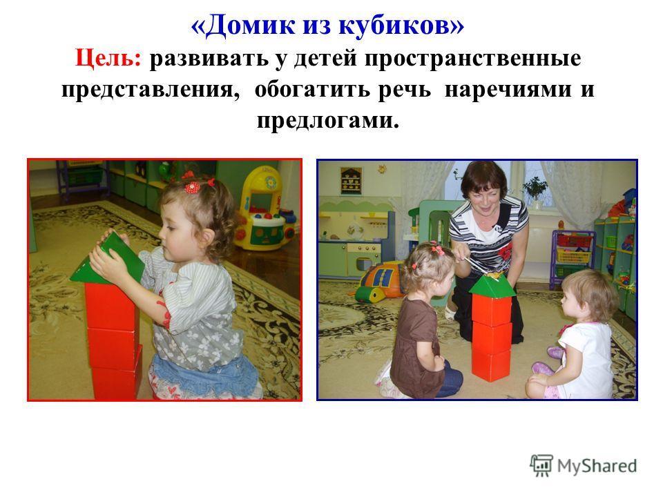 «Домик из кубиков» Цель: развивать у детей пространственные представления, обогатить речь наречиями и предлогами.