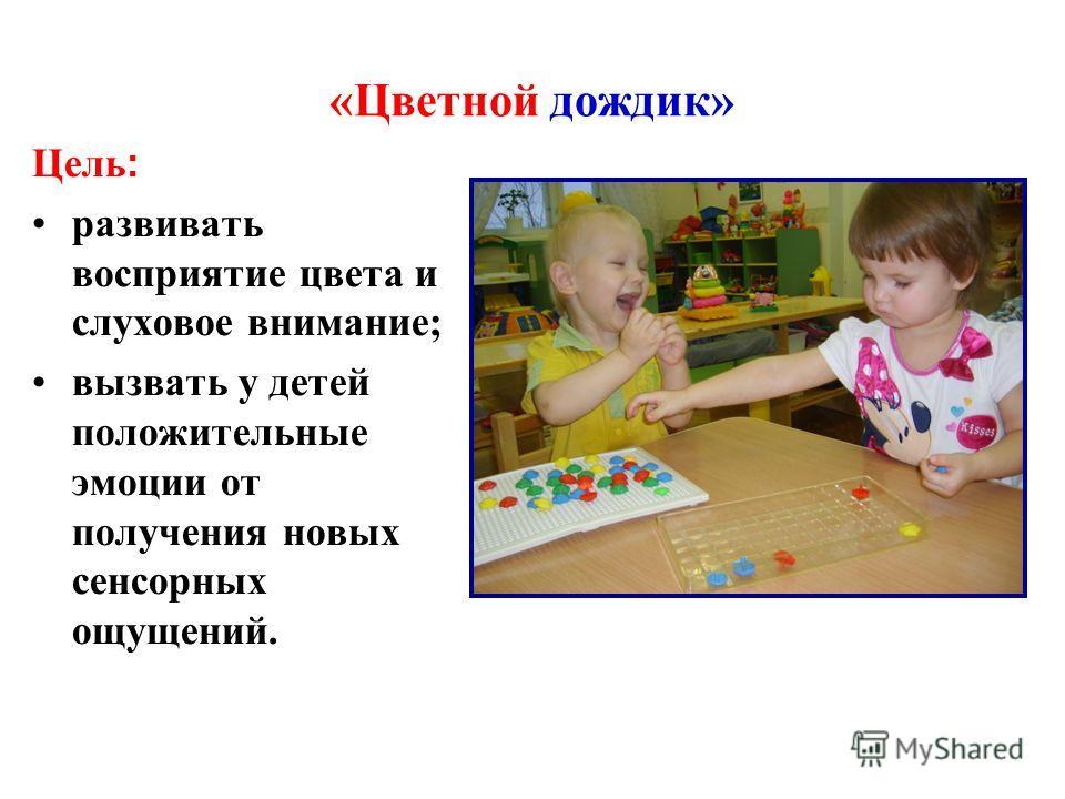 «Цветной дождик» Цель : развивать восприятие цвета и слуховое внимание; вызвать у детей положительные эмоции от получения новых сенсорных ощущений.