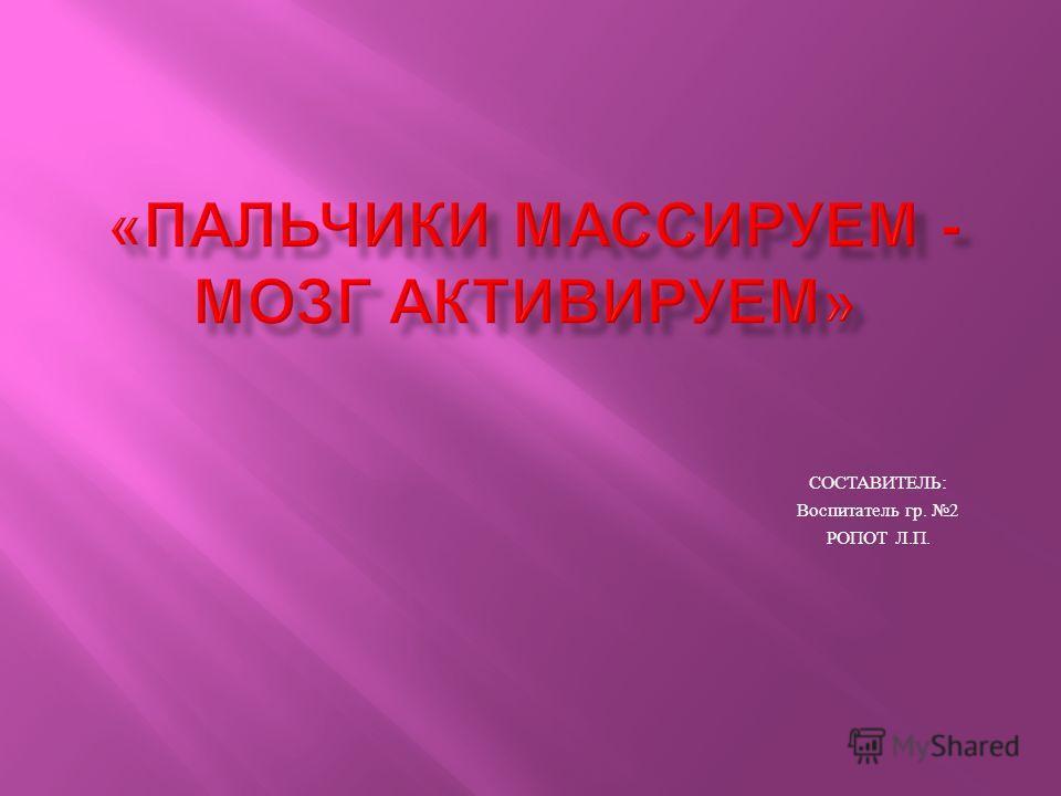 СОСТАВИТЕЛЬ : Воспитатель гр. 2 РОПОТ Л. П.