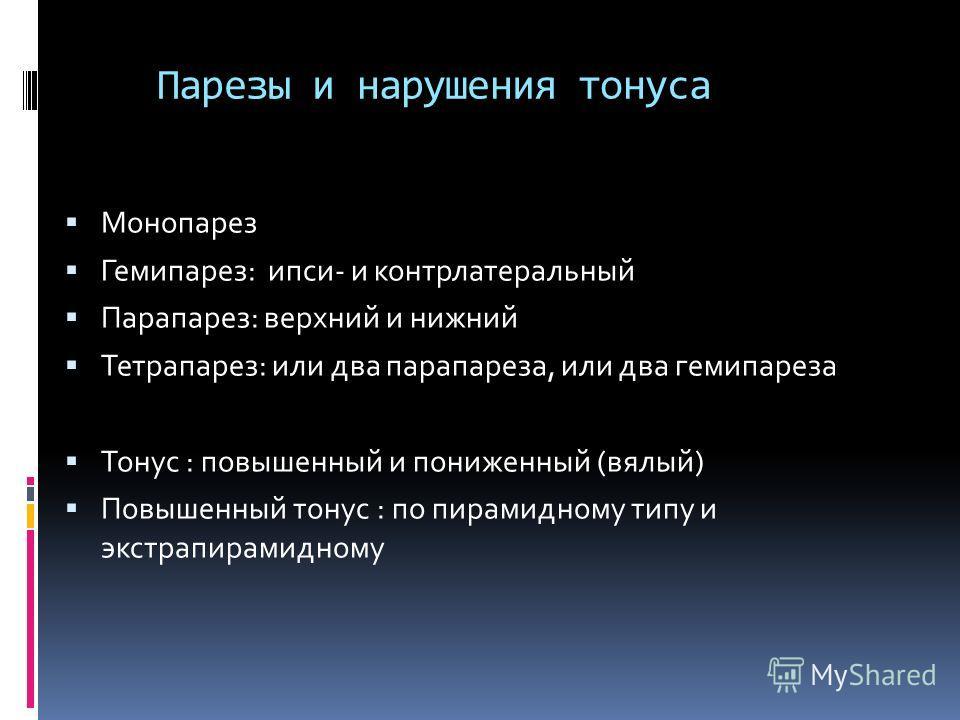 Парезы и нарушения тонуса Монопарез Гемипарез: ипси- и контрлатеральный Парапарез: верхний и нижний Тетрапарез: или два парапареза, или два гемипареза Тонус : повышенный и пониженный (вялый) Повышенный тонус : по пирамидному типу и экстрапирамидному