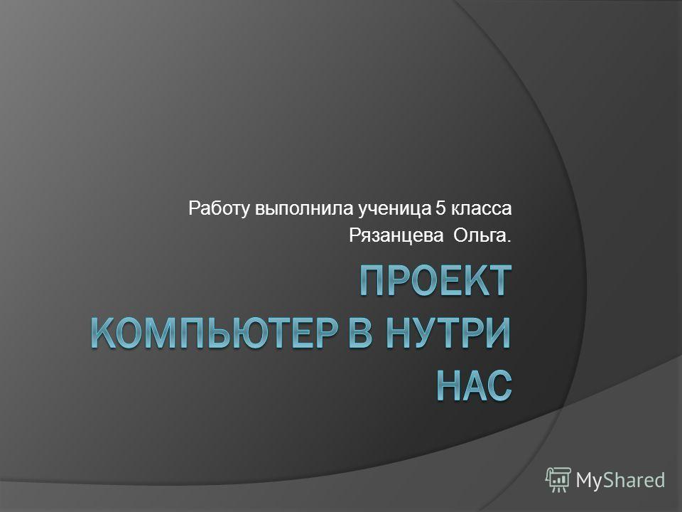 Работу выполнила ученица 5 класса Рязанцева Ольга.