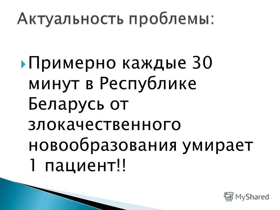 Примерно каждые 30 минут в Республике Беларусь от злокачественного новообразования умирает 1 пациент!!
