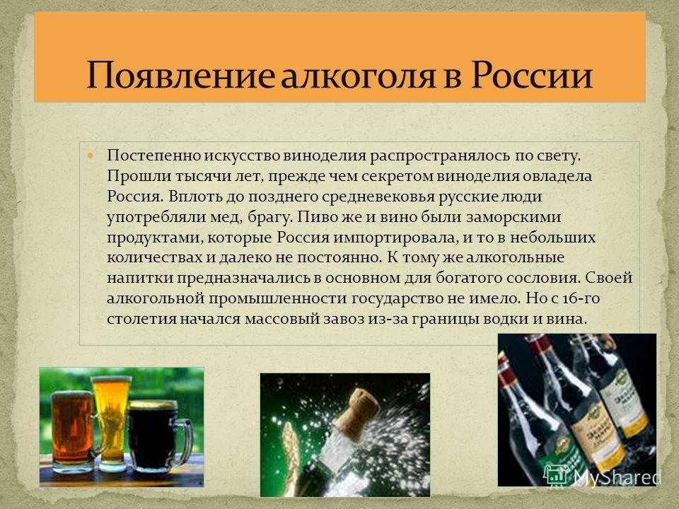 Постепенно искусство виноделия распространялось по свету. Прошли тысячи лет, прежде чем секретом виноделия овладела Россия. Вплоть до позднего средневековья русские люди употребляли мед, брагу. Пиво же и вино были заморскими продуктами, которые Росси