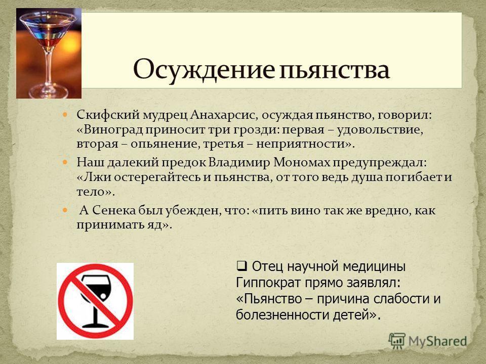 Скифский мудрец Анахарсис, осуждая пьянство, говорил: «Виноград приносит три грозди: первая – удовольствие, вторая – опьянение, третья – неприятности». Наш далекий предок Владимир Мономах предупреждал: «Лжи остерегайтесь и пьянства, от того ведь душа