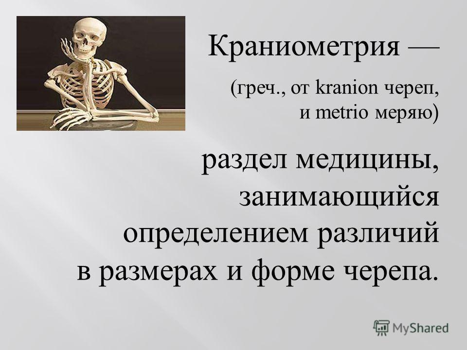Краниометрия ( греч., от kranion череп, и metrio меряю ) раздел медицины, занимающийся определением различий в размерах и форме черепа.