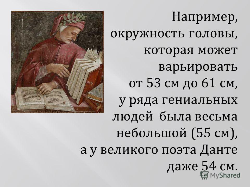 Например, окружность головы, которая может варьировать от 53 см до 61 см, у ряда гениальных людей была весьма небольшой (55 см), а у великого поэта Данте даже 54 см.
