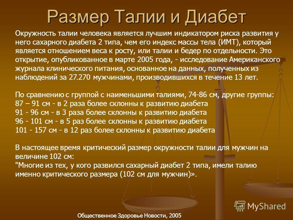 Размер Талии и Диабет Окружность талии человека является лучшим индикатором риска развития у него сахарного диабета 2 типа, чем его индекс массы тела (ИМТ), который является отношением веса к росту, или талии и бедер по отдельности. Это открытие, опу
