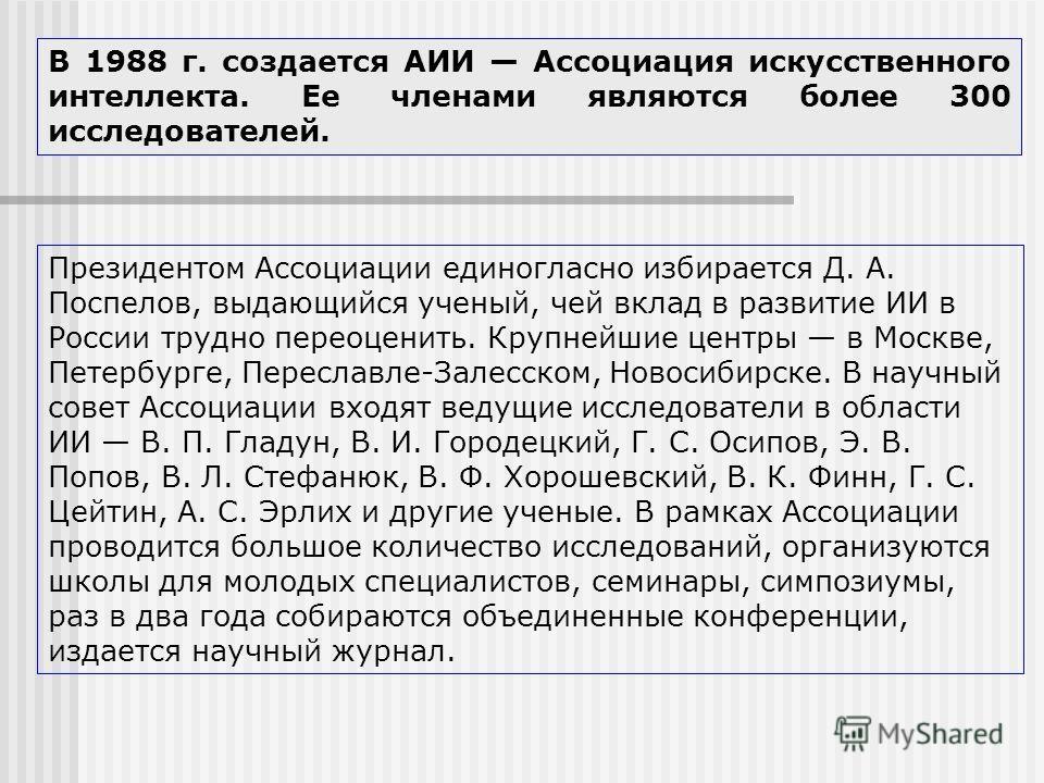 В 1988 г. создается АИИ Ассоциация искусственного интеллекта. Ее членами являются более 300 исследователей. Президентом Ассоциации единогласно избирается Д. А. Поспелов, выдающийся ученый, чей вклад в развитие ИИ в России трудно переоценить. Крупнейш