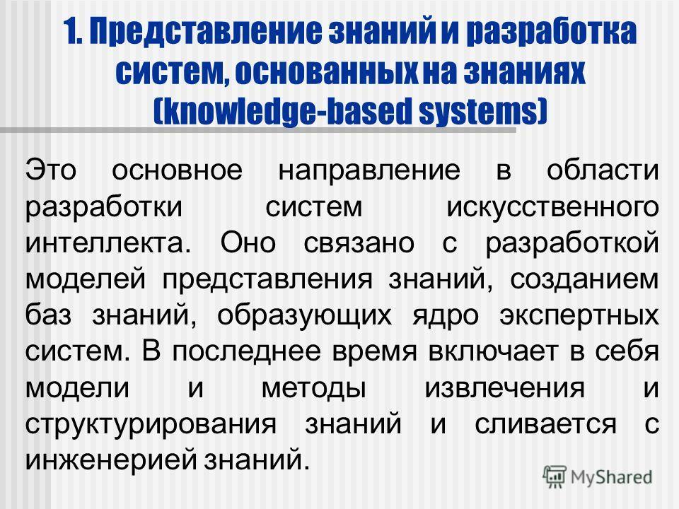 1. Представление знаний и разработка систем, основанных на знаниях (knowledge-based systems) Это основное направление в области разработки систем искусственного интеллекта. Оно связано с разработкой моделей представления знаний, созданием баз знаний,