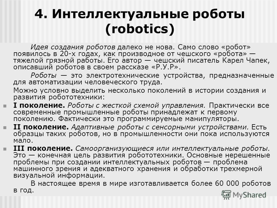 4. Интеллектуальные роботы (robotics) Идея создания роботов далеко не нова. Само слово «робот» появилось в 20-х годах, как производное от чешского «робота» тяжелой грязной работы. Его автор чешский писатель Карел Чапек, описавший роботов в своем расс