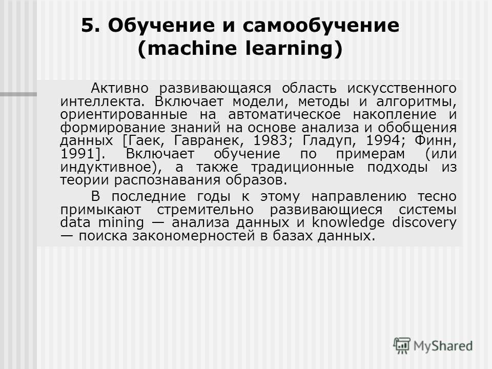 5. Обучение и самообучение (machine learning) Активно развивающаяся область искусственного интеллекта. Включает модели, методы и алгоритмы, ориентированные на автоматическое накопление и формирование знаний на основе анализа и обобщения данных [Гаек,