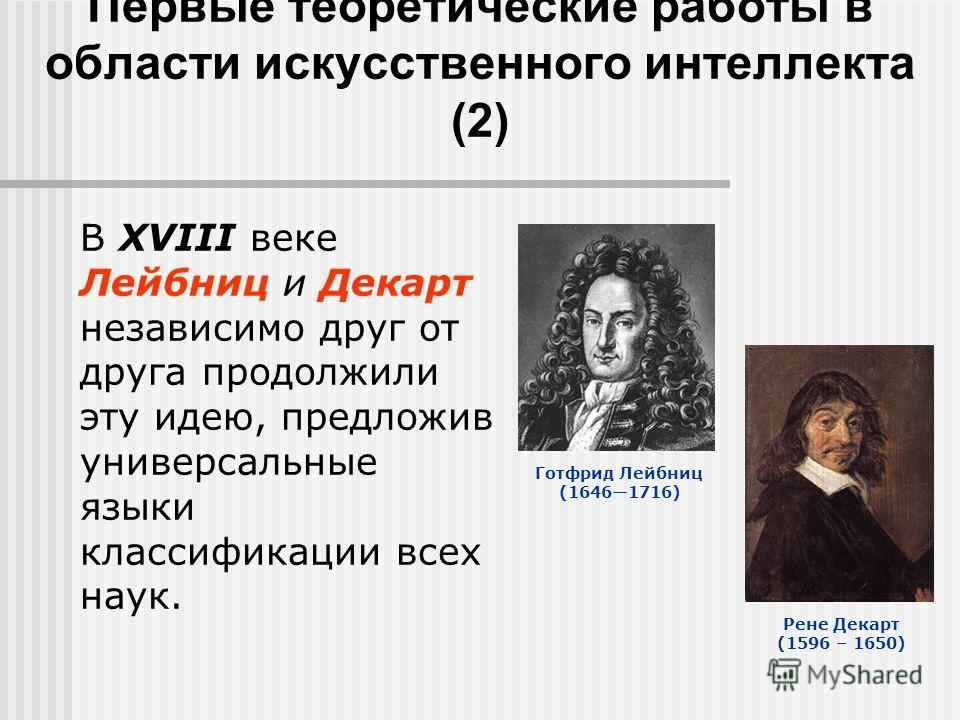 Первые теоретические работы в области искусственного интеллекта (2) В XVIII веке Лейбниц и Декарт независимо друг от друга продолжили эту идею, предложив универсальные языки классификации всех наук. Готфрид Лейбниц (16461716) Рене Декарт (1596 – 1650