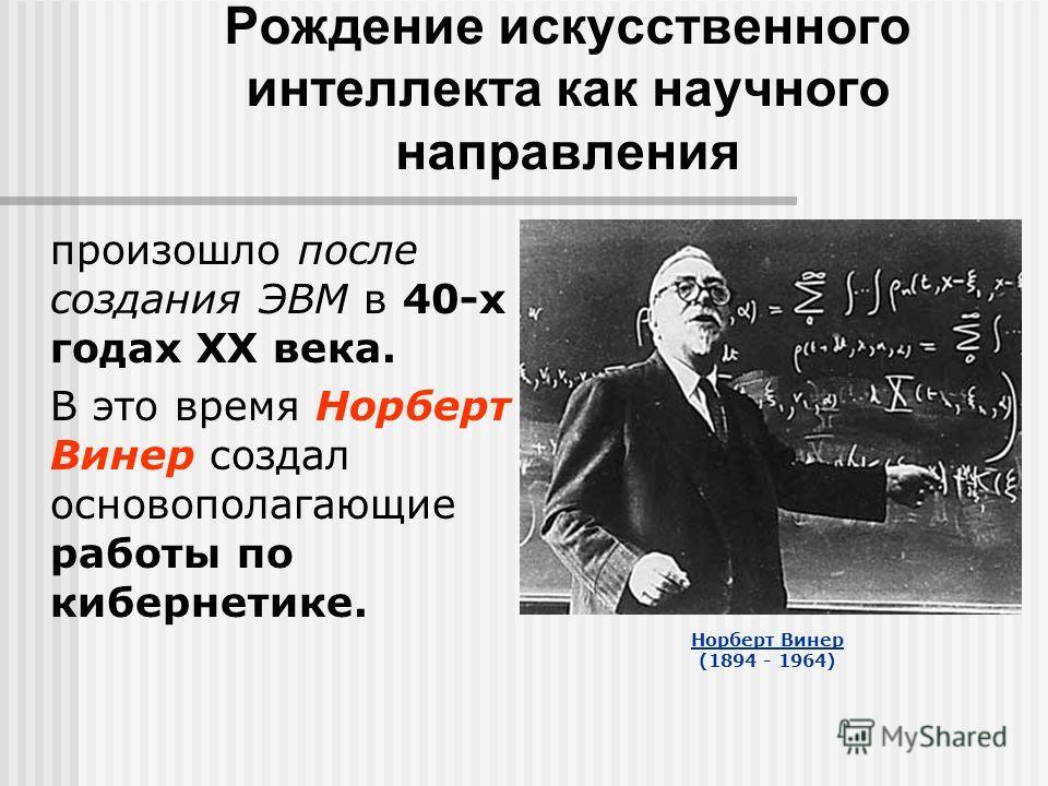 Рождение искусственного интеллекта как научного направления произошло после создания ЭВМ в 40-х годах XX века. В это время Норберт Винер создал основополагающие работы по кибернетике. Норберт Винер (1894 - 1964)