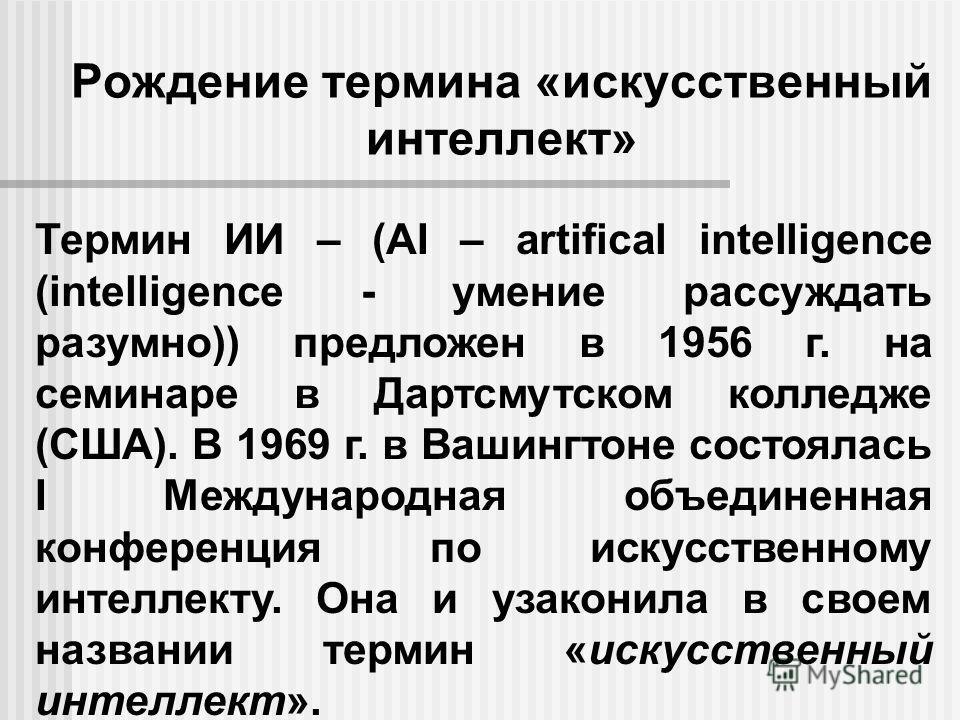 Рождение термина «искусственный интеллект» Термин ИИ – (AI – artifical intelligence (intelligence - умение рассуждать разумно)) предложен в 1956 г. на семинаре в Дартсмутском колледже (США). В 1969 г. в Вашингтоне состоялась I Международная объединен