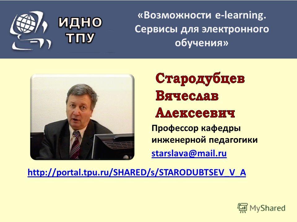 http://portal.tpu.ru/SHARED/s/STARODUBTSEV_V_A Профессор кафедры инженерной педагогики starslava@mail.ru «Возможности e-learning. Сервисы для электронного обучения»