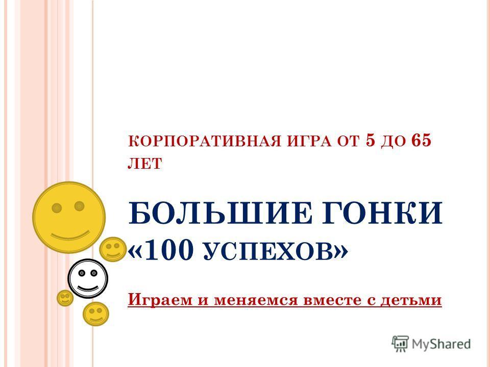 КОРПОРАТИВНАЯ ИГРА ОТ 5 ДО 65 ЛЕТ БОЛЬШИЕ ГОНКИ «100 УСПЕХОВ » Играем и меняемся вместе с детьми