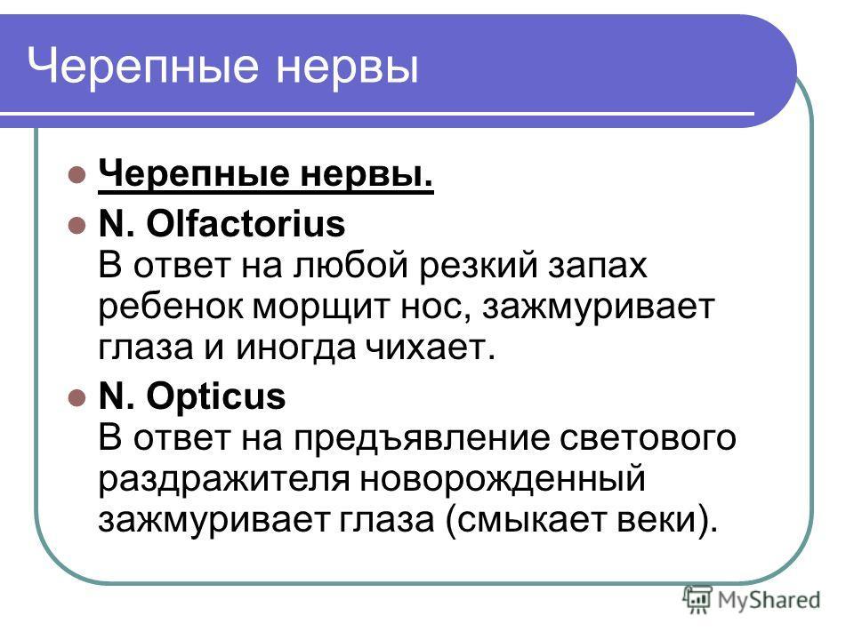 Черепные нервы Черепные нервы. N. Olfactorius В ответ на любой резкий запах ребенок морщит нос, зажмуривает глаза и иногда чихает. N. Opticus В ответ на предъявление светового раздражителя новорожденный зажмуривает глаза (смыкает веки).