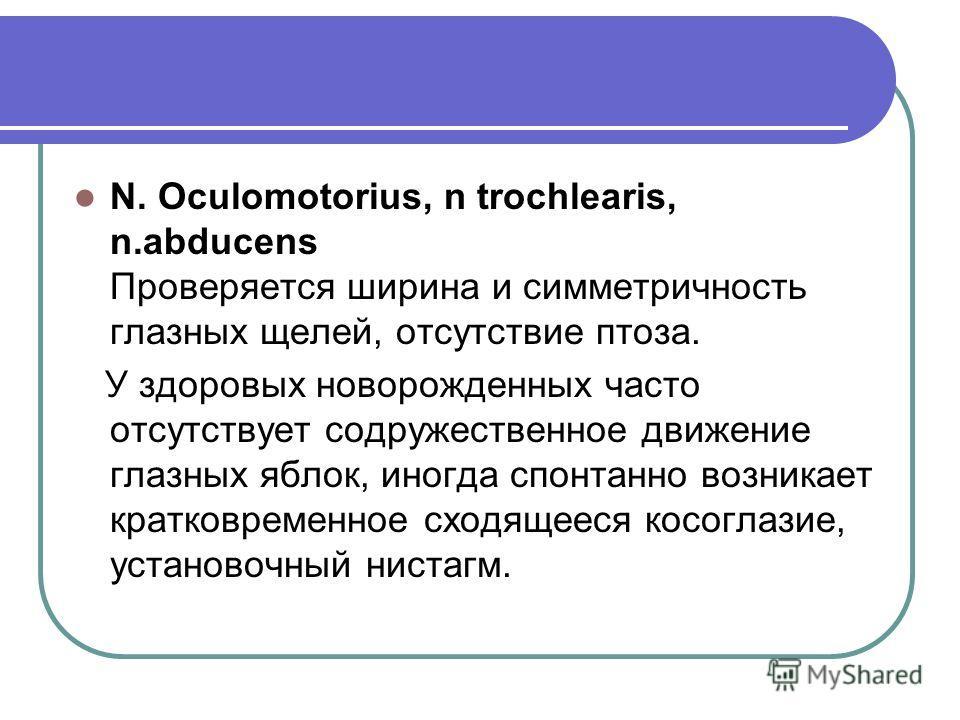 N. Oculomotorius, n trochlearis, n.abducens Проверяется ширина и симметричность глазных щелей, отсутствие птоза. У здоровых новорожденных часто отсутствует содружественное движение глазных яблок, иногда спонтанно возникает кратковременное сходящееся