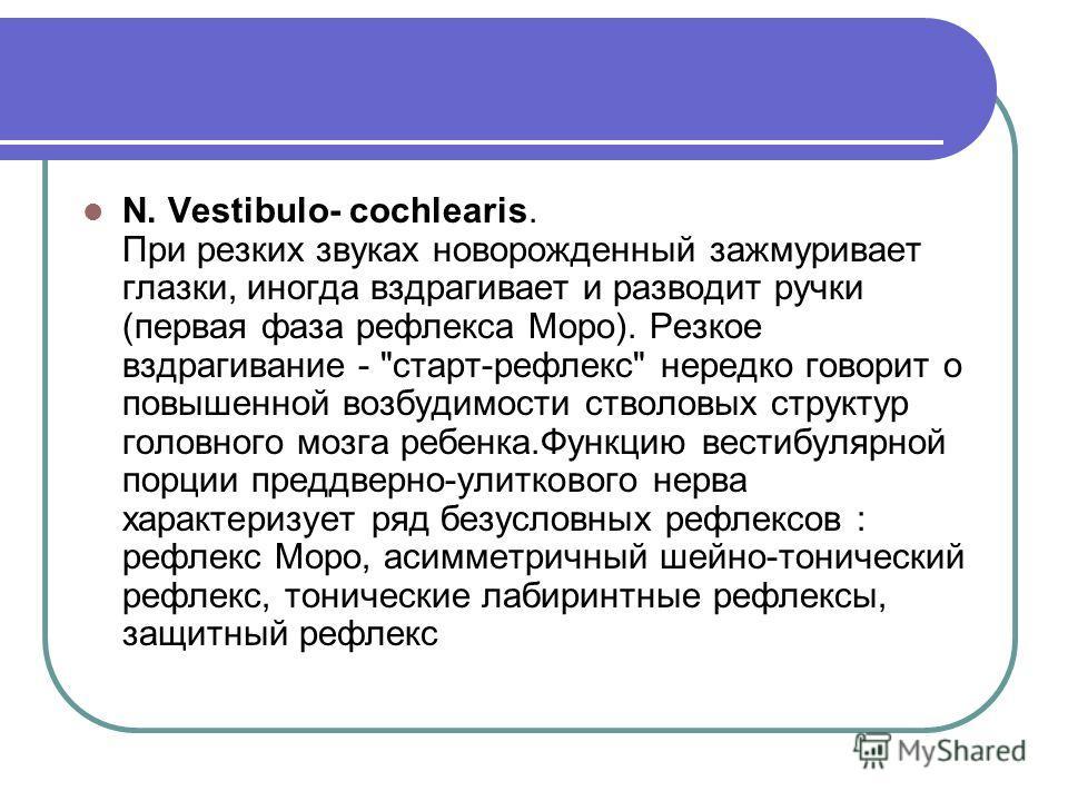 N. Vestibulo- cochlearis. При резких звуках новорожденный зажмуривает глазки, иногда вздрагивает и разводит ручки (первая фаза рефлекса Моро). Резкое вздрагивание -