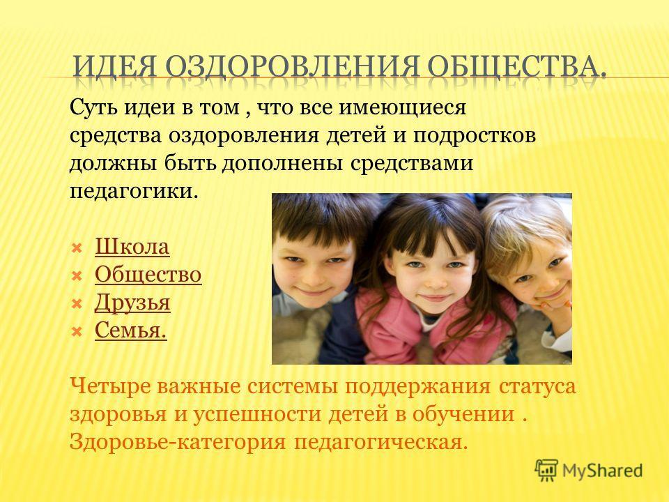 Суть идеи в том, что все имеющиеся средства оздоровления детей и подростков должны быть дополнены средствами педагогики. Школа Общество Друзья Семья. Четыре важные системы поддержания статуса здоровья и успешности детей в обучении. Здоровье-категория