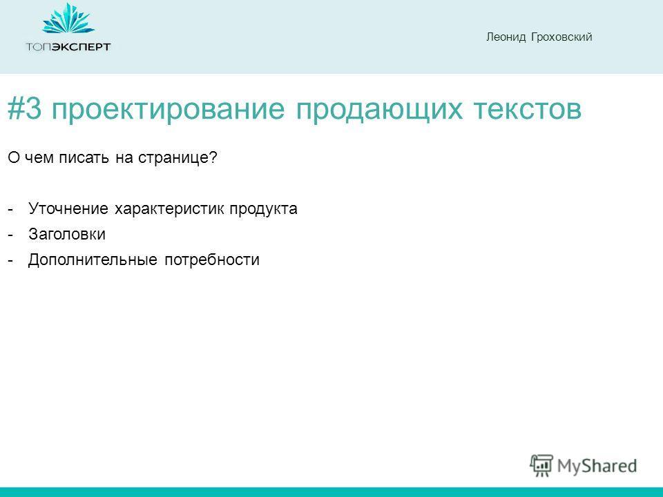 Леонид Гроховский #3 проектирование продающих текстов О чем писать на странице? -Уточнение характеристик продукта -Заголовки -Дополнительные потребности