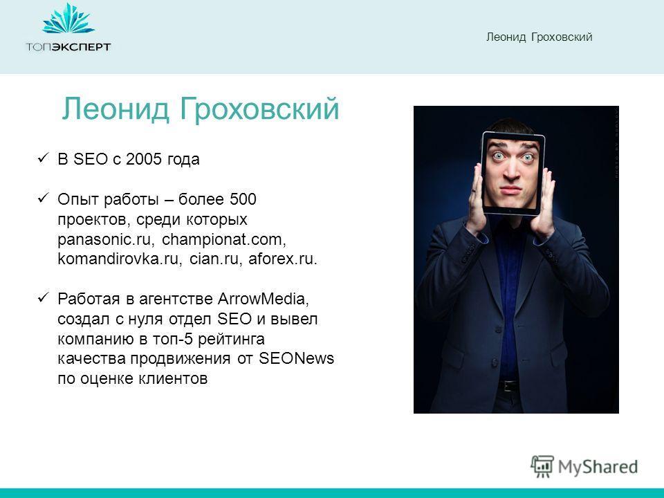 Леонид Гроховский В SEO с 2005 года Опыт работы – более 500 проектов, среди которых panasonic.ru, championat.com, komandirovka.ru, cian.ru, aforex.ru. Работая в агентстве ArrowMedia, создал с нуля отдел SEO и вывел компанию в топ-5 рейтинга качества