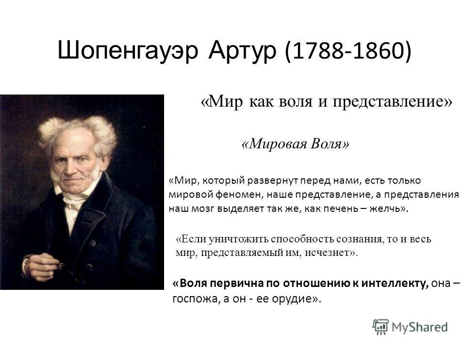 Шопенгауэр Артур (1788-1860) «Мир как воля и представление» «Мировая Воля» «Воля первична по отношению к интеллекту, она – госпожа, а он - ее орудие». «Мир, который развернут перед нами, есть только мировой феномен, наше представление, а представлени