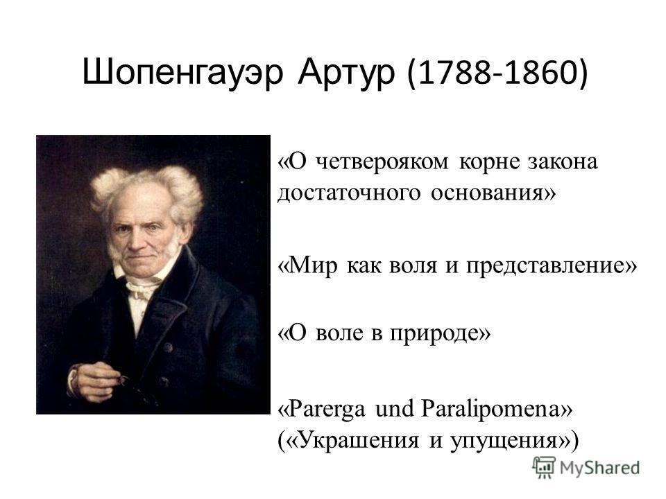 Шопенгауэр Артур (1788-1860) «Мир как воля и представление» «О четверояком корне закона достаточного основания» «О воле в природе» «Parerga und Paralipomena» («Украшения и упущения»)