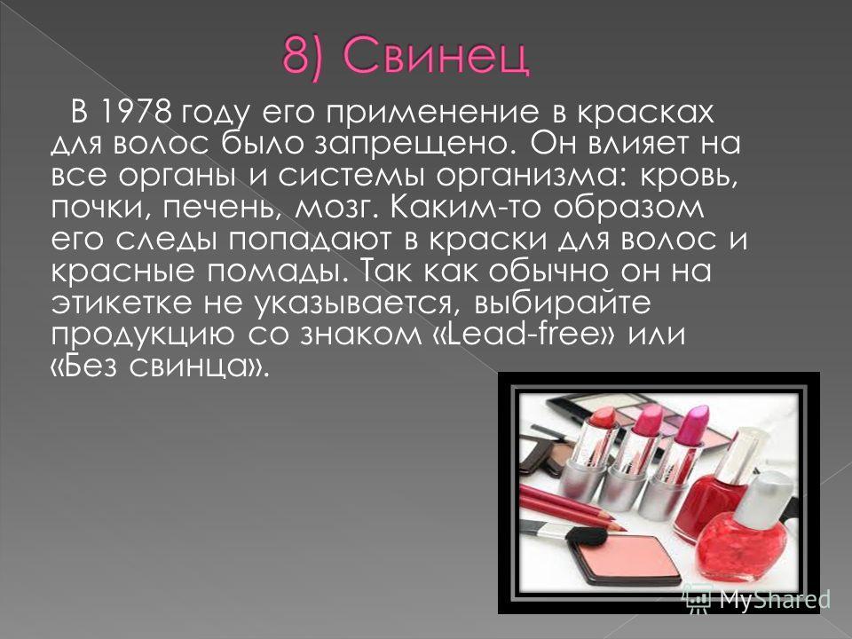 В 1978 году его применение в красках для волос было запрещено. Он влияет на все органы и системы организма: кровь, почки, печень, мозг. Каким-то образом его следы попадают в краски для волос и красные помады. Так как обычно он на этикетке не указывае