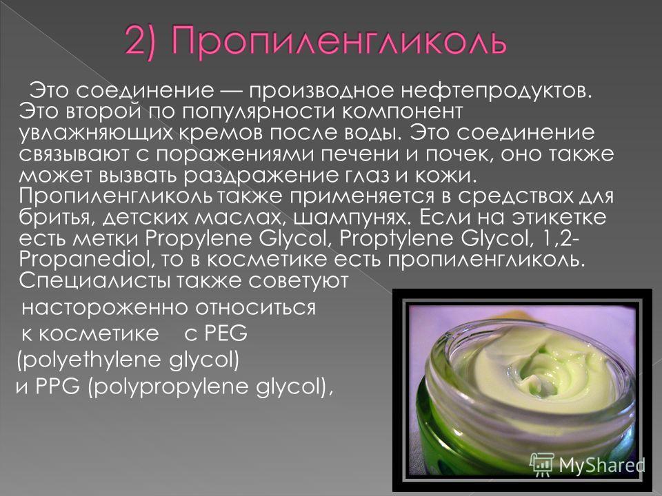 Это соединение производное нефтепродуктов. Это второй по популярности компонент увлажняющих кремов после воды. Это соединение связывают с поражениями печени и почек, оно также может вызвать раздражение глаз и кожи. Пропиленгликоль также применяется в