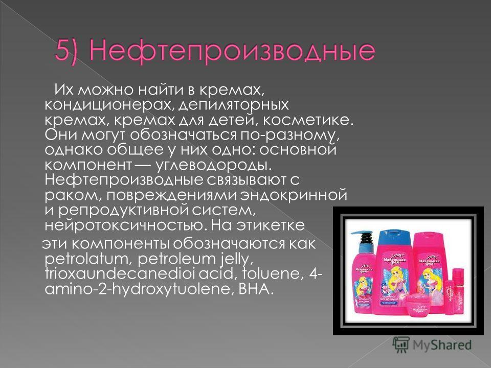 Их можно найти в кремах, кондиционерах, депиляторных кремах, кремах для детей, косметике. Они могут обозначаться по-разному, однако общее у них одно: основной компонент углеводороды. Нефтепроизводные связывают с раком, повреждениями эндокринной и реп