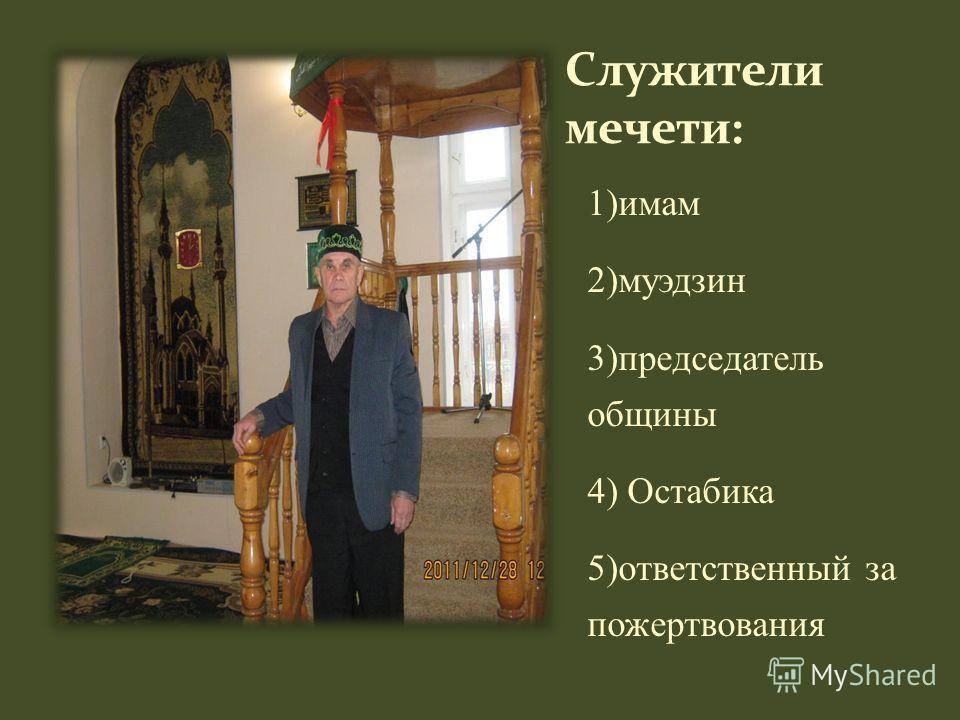 1)имам 2)муэдзин 3)председатель общины 4) Остабика 5)ответственный за пожертвования