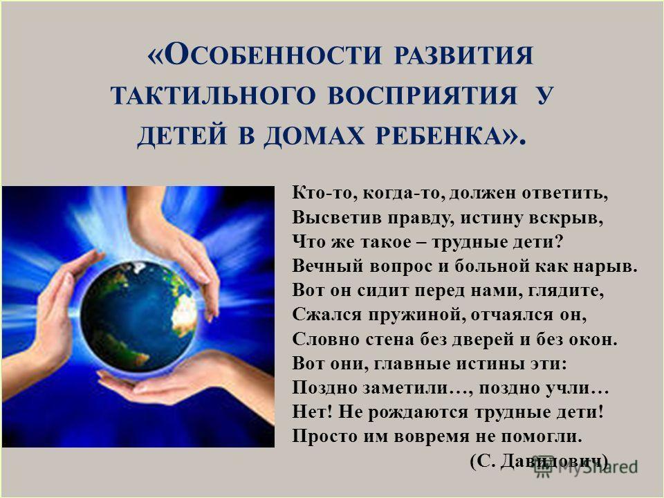 «О СОБЕННОСТИ РАЗВИТИЯ ТАКТИЛЬНОГО ВОСПРИЯТИЯ У ДЕТЕЙ В ДОМАХ РЕБЕНКА ». Кто-то, когда-то, должен ответить, Высветив правду, истину вскрыв, Что же такое – трудные дети? Вечный вопрос и больной как нарыв. Вот он сидит перед нами, глядите, Сжался пружи