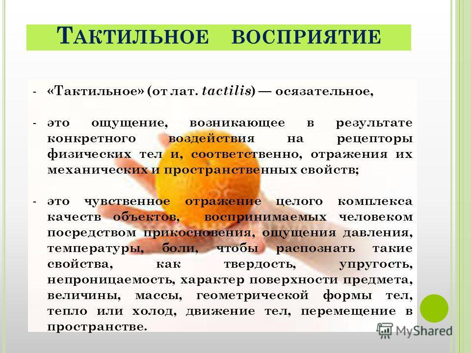 Т АКТИЛЬНОЕ ВОСПРИЯТИЕ - «Тактильное» (от лат. tactilis ) осязательное, - это ощущение, возникающее в результате конкретного воздействия на рецепторы физических тел и, соответственно, отражения их механических и пространственных свойств; - это чувств